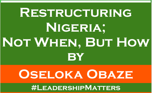 Restructuring Nigeria; Not When, But How By Mr Oseloka Obaze